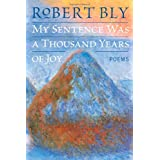 My Sentence Was a Thousand Years of Joy: Poems ~ Robert Bly