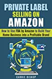 Private Label Selling on Amazon: How to Use FBA by Amazon to Build Your Home Business into a Profitable Brand (Online Business and Financial Freedom)