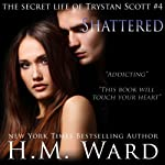 Shattered: The Secret Life of Trystan Scott, Volume 4 | H. M. Ward