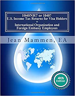 1040NR? Or 1040? U.S. Income Tax Returns For Visa Holders +: International Organization And Foreign Embassy Employees Fourth Edition