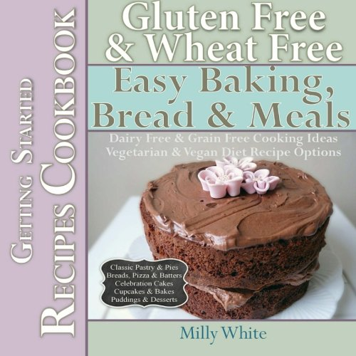 Gluten Free & Wheat Free Easy Baking, Bread & Meals Getting Started Recipes Cookbook: Dairy Free & Grain Fre