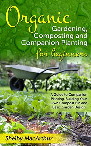 Organic Gardening, Garden Design, Composting and Companion Planting for Beginners: A Guide to Companion Planting, Building Your Own Compost Bin and Basic Garden Design (Build Your Own Vegetable Garden compare prices)