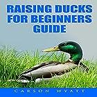 Raising Ducks for Beginners Guide Hörbuch von Carson Wyatt Gesprochen von: Jasen Ballenger