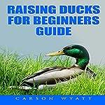 Raising Ducks for Beginners Guide | Carson Wyatt