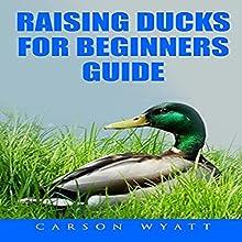 Raising Ducks for Beginners Guide Audiobook by Carson Wyatt Narrated by Jasen Ballenger