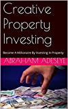 Creative Property Investing: Become A Millionaire By Investing In Property