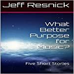 What Better Purpose for Music?: Five Short Stories | Jeff Resnick
