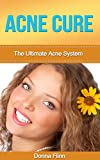 Acne Cure: The Ultimate Acne System: How To Cure Acne Forever Using 100% Guaranteed Natural Remedies (Acne Cure, Acne No More, Acne Diet, Acne Scar, Acne ... Guide To Acne Free Skin, Acne Treatment)