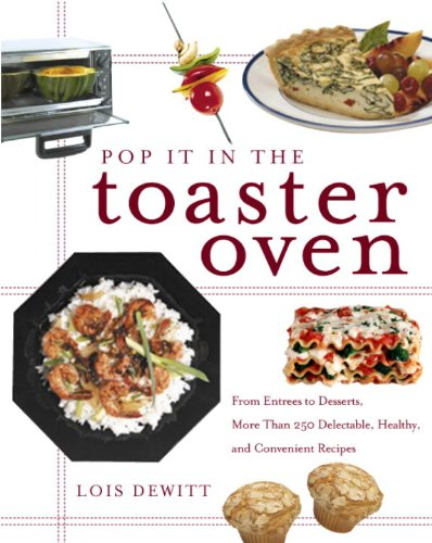 Pop It in the Toaster Oven: From Entrees to Desserts, More Than 250 Delectable, Healthy, and Convenient Reci pes by Lois Dewitt