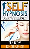 Self Hypnosis: The Ultimate Beginners Guide To Mastering Self Hypnosis In 7 Days (self hypnosis, self hypnosis diet, self hypnosis for dummies)