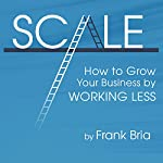 Scale: How to Grow Your Business by Working Less | Frank H Bria