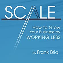 Scale: How to Grow Your Business by Working Less (       UNABRIDGED) by Frank H Bria Narrated by Frank Bria