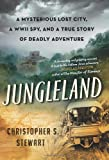 Christopher S. Stewart Jungleland: A Mysterious Lost City, a WWII Spy, and a True Story of Deadly Adventure