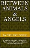 Between Animals & Angels: A Spiritual Argument For Modesty, Abstinence and Fidelity in a Society Awash in the Contrary