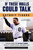 If These Walls Could Talk: Detroit Tigers: Stories from the Detroit Tigers Dugout, Locker Room, and Press Box