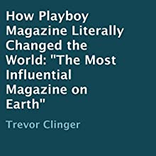 How Playboy Magazine Literally Changed the World: The Most Influential Magazine on Earth (       UNABRIDGED) by Trevor Clinger Narrated by Angelo Randazzo