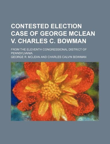 Contested election case of George McLean v. Charles C. Bowman; from the eleventh congressional district of Pennsylvania