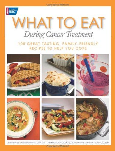 What To Eat During Cancer Treatment: 100 Great-Tasting, Family-Friendly Recipes To Help You Cope