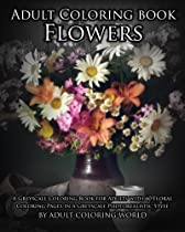 Adult Coloring Book Flowers: A Greyscale Coloring Book for Adults with 60 Floral Coloring Pages in a Greyscale Photorealistic Style (Greyscale Coloring Books for Adults) (Volume 3)