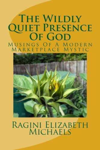Book: The Wildly Quiet Presence Of God - Musings Of A Modern Marketplace Mystic (Volume 1) by Ragini Elizabeth Michaels