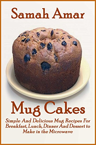 Mug Cakes: Simple and Delicious Mug Recipes for Breakfast Lunch Dinner and Dessert by Samah Amar