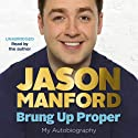 Brung Up Proper: My Autobiography (       UNABRIDGED) by Jason Manford Narrated by Jason Manford