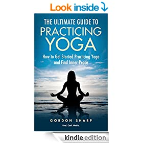 The Ultimate Guide to Practicing Yoga - How to Get Started Practicing Yoga and Find Inner Peace