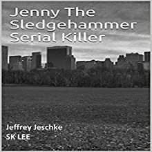 Jenny the Sledgehammer Serial Killer (       UNABRIDGED) by Jeffrey Jeschke Narrated by SK Lee