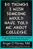 50 Things I Wish Someone Would Have Told Me About College: Straight Talk for First Generation College Students FROM First Generation College Graduates