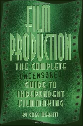 Film Production: The Complete Uncensored Guide to Filmmaking written by Greg Merritt