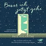 Bevor ich jetzt gehe: Was am Ende wirklich zählt - Das Vermächtnis eines jungen Arztes | Paul Kalanithi