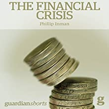 The Financial Crisis: How Did We Get Here? (       UNABRIDGED) by Phillip Inman Narrated by Philip Rose