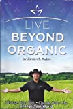 img - for Live Beyond Organic Change Your Diet. Change Your Life. Change Your World book / textbook / text book