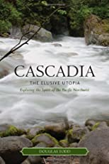 Cascadia: The Elusive Utopia: Exploring the Spirit of the Pacific Northwest