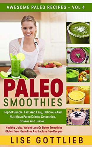 Paleo Smoothies: The Ultimate Smoothie Cookbook! Top 50 Simple, Fast And Easy, Delicious And Nutritious Paleo Drinks, Smoothies, Shakes And Juices.: Healthy ... Lactose Free (Awesome Paleo Recipes Book 4) by Lise Gottlieb