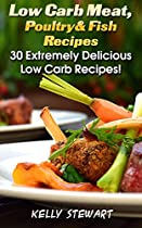 Low Carb Meat, Poultry & Fish Recipes: 30 Extremely Delicious Low Carb Recipes!: (low Carb Snacks, Low Carb Diet Plan, High Protein Low Carb Meals) (low ... In Minutes, Low Carb Diet For Dummies)