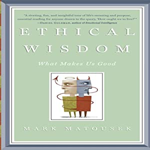 Ethical Wisdom: What Makes Us Good | [Mark Matousek]