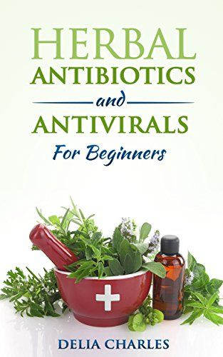 Herbal Antibiotics And Antivirals For Beginners: An Holistic and All-Natural Approach To Health. PDF