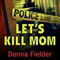Let's Kill Mom: Four Texas Teens and a Horrifying Murder Pact Audiobook by Donna Fielder Narrated by Gabra Zackman