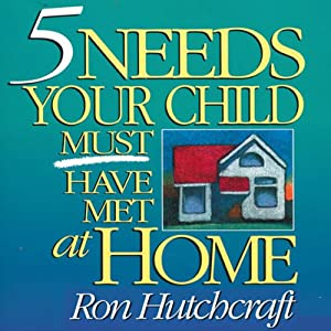 Five Needs Your Child Must Have Met at Home | [Ron Hutchcraft]