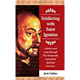 Soldiering With Saint Ignatius: A Thirty Week Yomp Through The Nineteenth Annotation Spiritual Exercises