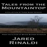 Tales from the Mountaintop: A Collection of Three Short Stories | Jared Rinaldi
