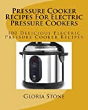 Pressure Cooker Recipes For Electric Pressure Cookers: 100 Delicious Electric Pressure Cooker Recipes