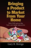 img - for Bringing a Product to Market from Your Home: With $500 and an Idea YOU CAN MAKE MILLIONS book / textbook / text book