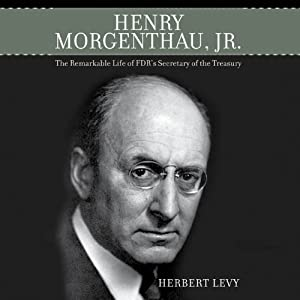 Henry Morgenthau, Jr.: The Remarkable Life of FDR's Secretary of the Treasury | [Herbert Levy]