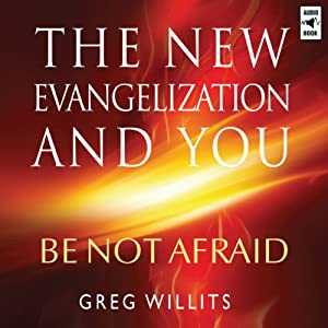 The New Evangelization and You: Be Not Afraid | [Greg Willits]