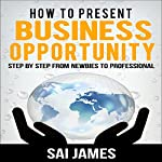 How to Present Business Opportunity: Step by Step from Newbies to Professional | sai james