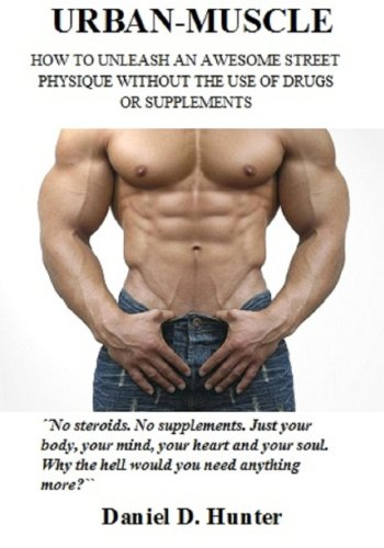 Urban-Muscle (New Edition – 317 Illustrated Pages): Build Your Dream Physique Quickly and Easily Without Drugs or Supplements