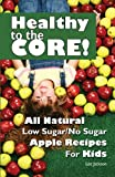 img - for Healthy to the Core! All Natural Low Sugar/No Sugar Apple Recipes for Kids book / textbook / text book
