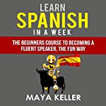 Learn Spanish in a Week: The Beginners Course to Becoming a Fluent Speaker, the Fun Way | Maya Keller